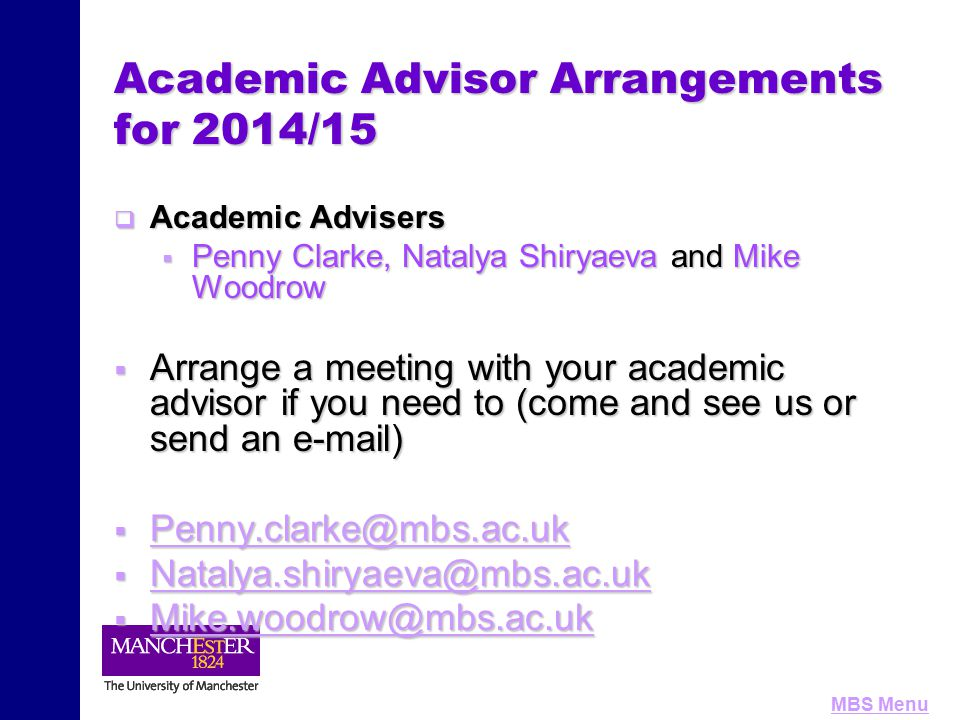 MBS Menu Academic Advisor Arrangements for 2014/15  Academic Advisers  Penny Clarke, Natalya Shiryaeva and Mike Woodrow  Arrange a meeting with you