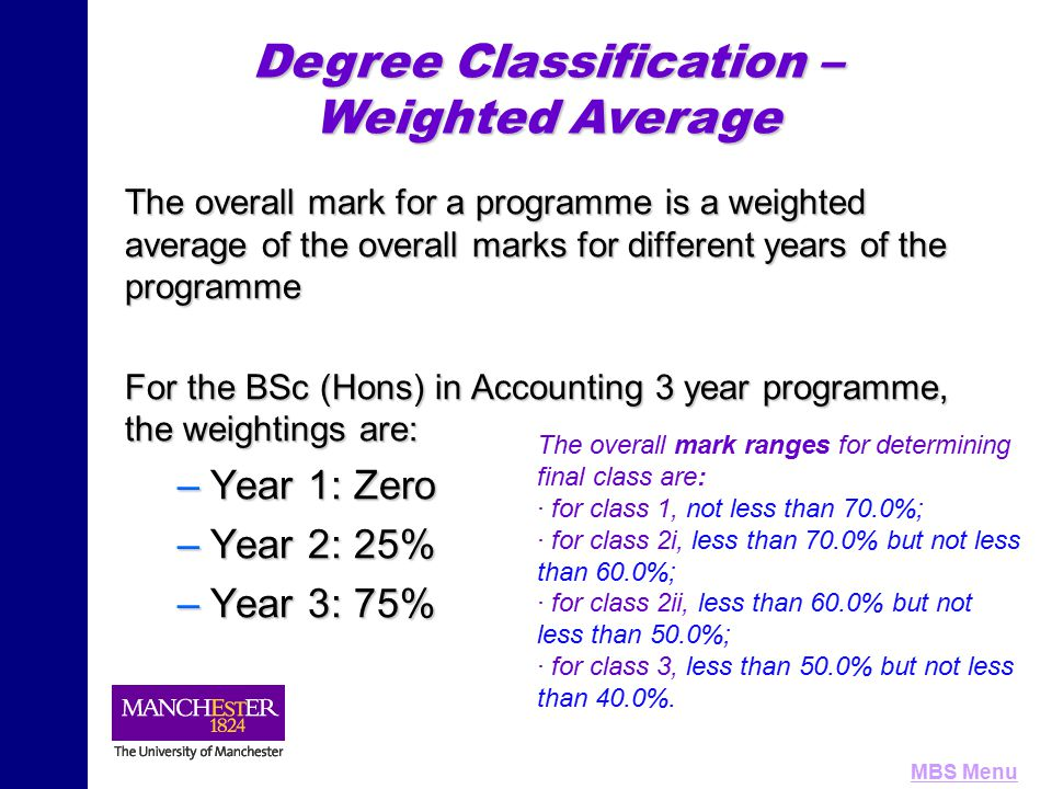 MBS Menu Degree Classification A student may be considered for the next higher class of degree by the following: For the different classes, the boundary zones are: n for class 1, less than 70.0% but not less than 68.0%; n for class 2i, less than 60.0% but not less than 58.0%; n for class 2ii, less than 50.0% but not less than 48.0%; n for class 3, less than 40.0% but not less than 38.0%.