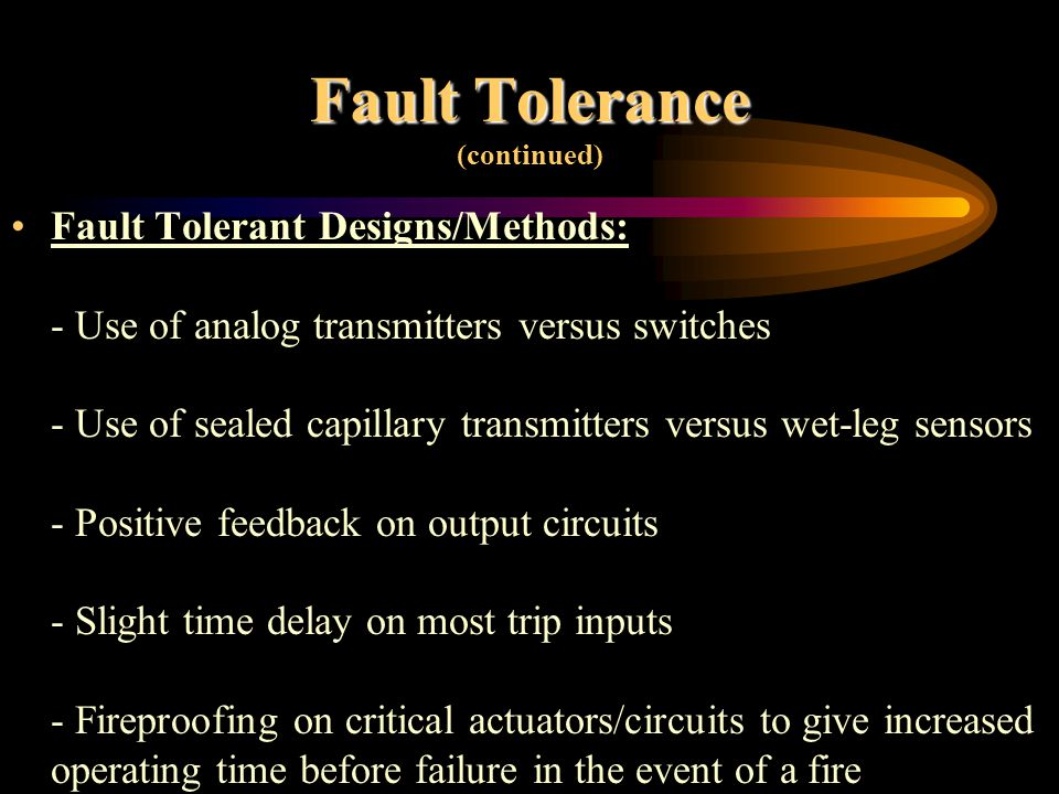 Fault Tolerance Fault Tolerance (continued) Fault tolerant designs to avoid common cause failures for multiple I/O and logic solvers: - Use of separate taps for multiple sensors - Use of multiple power sources - Distribution of I/O to prevent single card failure from impacting all I/O related to a single function - Use of redundant/distributed wiring paths - Environmental controls for moisture, lightning, etc - Rigorous factory acceptance and site use testing.