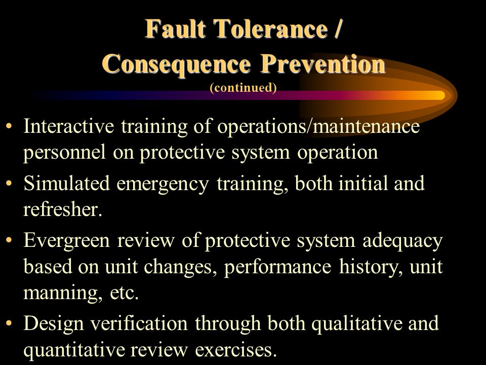 Fault Tolerance Fault Tolerance (continued) Fault Tolerant Designs/Methods: - Use of analog transmitters versus switches - Use of sealed capillary transmitters versus wet-leg sensors - Positive feedback on output circuits - Slight time delay on most trip inputs - Fireproofing on critical actuators/circuits to give increased operating time before failure in the event of a fire