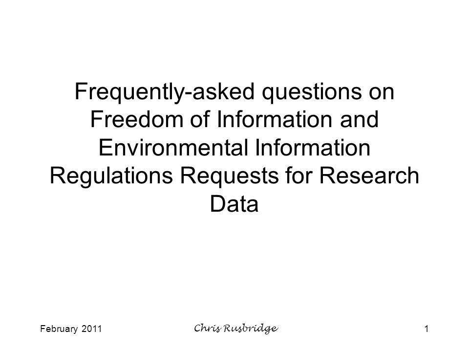 February 2011Chris Rusbridge1 Frequently-asked questions on Freedom of Information and Environmental Information Regulations Requests for Research Data