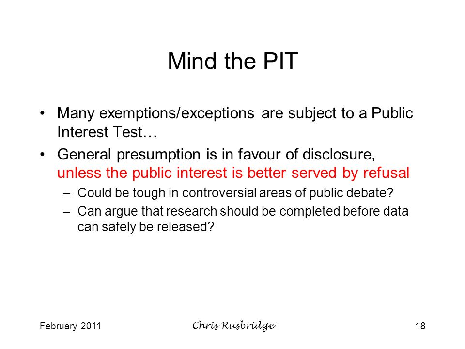 February 2011Chris Rusbridge18 Mind the PIT Many exemptions/exceptions are subject to a Public Interest Test… General presumption is in favour of disclosure, unless the public interest is better served by refusal –Could be tough in controversial areas of public debate.