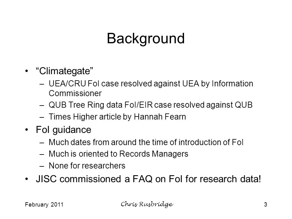 February 2011Chris Rusbridge3 Background Climategate –UEA/CRU FoI case resolved against UEA by Information Commissioner –QUB Tree Ring data FoI/EIR case resolved against QUB –Times Higher article by Hannah Fearn FoI guidance –Much dates from around the time of introduction of FoI –Much is oriented to Records Managers –None for researchers JISC commissioned a FAQ on FoI for research data!