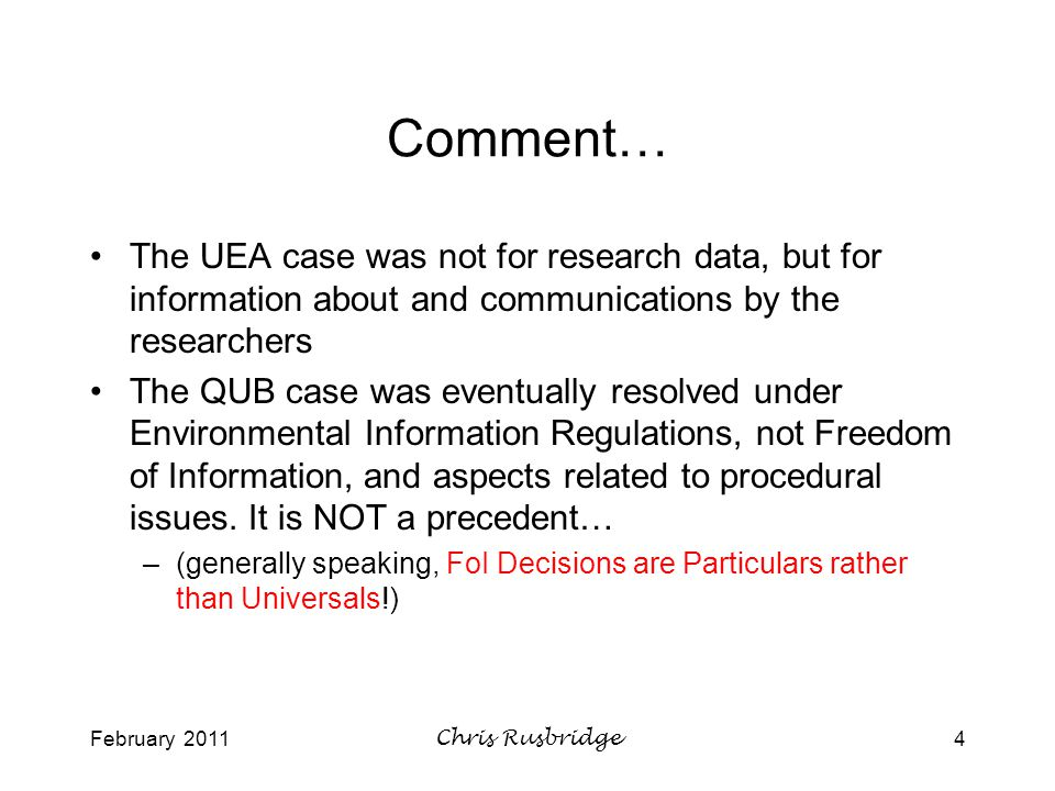 February 2011Chris Rusbridge4 Comment… The UEA case was not for research data, but for information about and communications by the researchers The QUB case was eventually resolved under Environmental Information Regulations, not Freedom of Information, and aspects related to procedural issues.