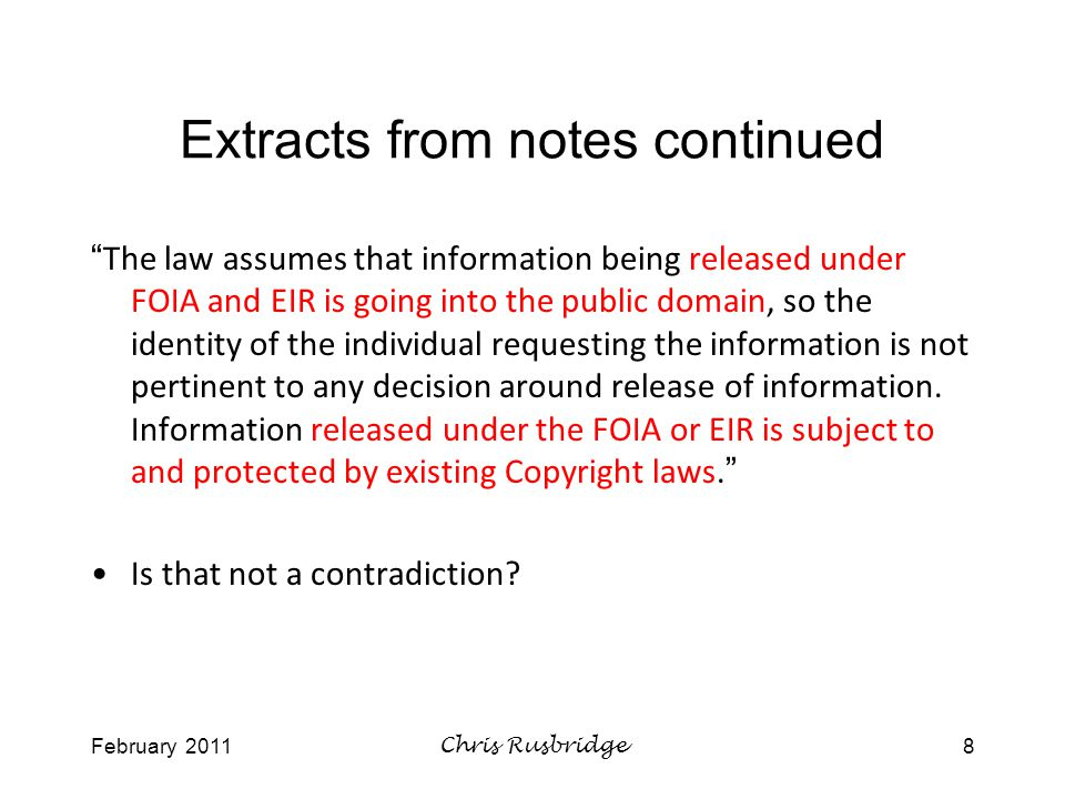 February 2011Chris Rusbridge8 Extracts from notes continued The law assumes that information being released under FOIA and EIR is going into the public domain, so the identity of the individual requesting the information is not pertinent to any decision around release of information.