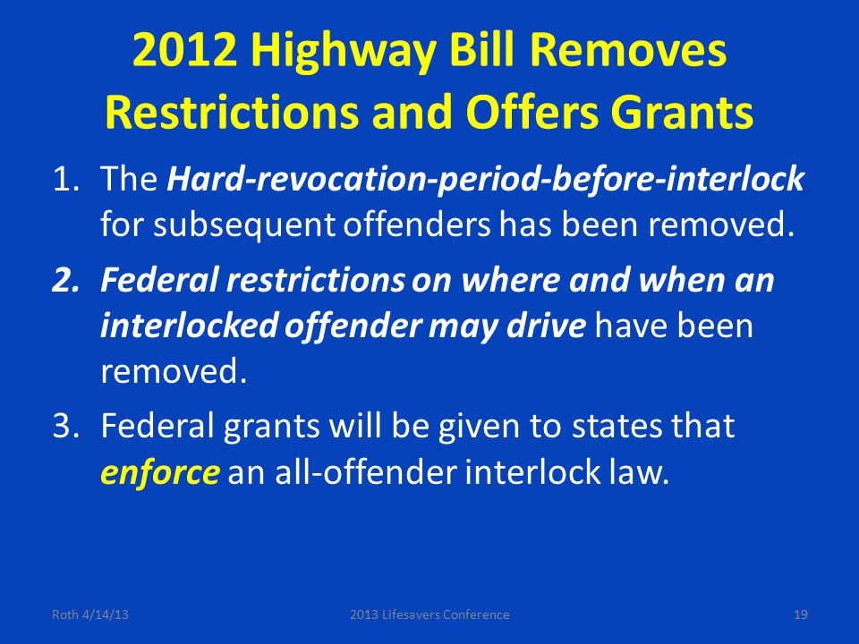 2012 Highway Bill Removes Restrictions and Offers Grants 1.The Hard-revocation-period-before-interlock for subsequent offenders has been removed. 2.Fe
