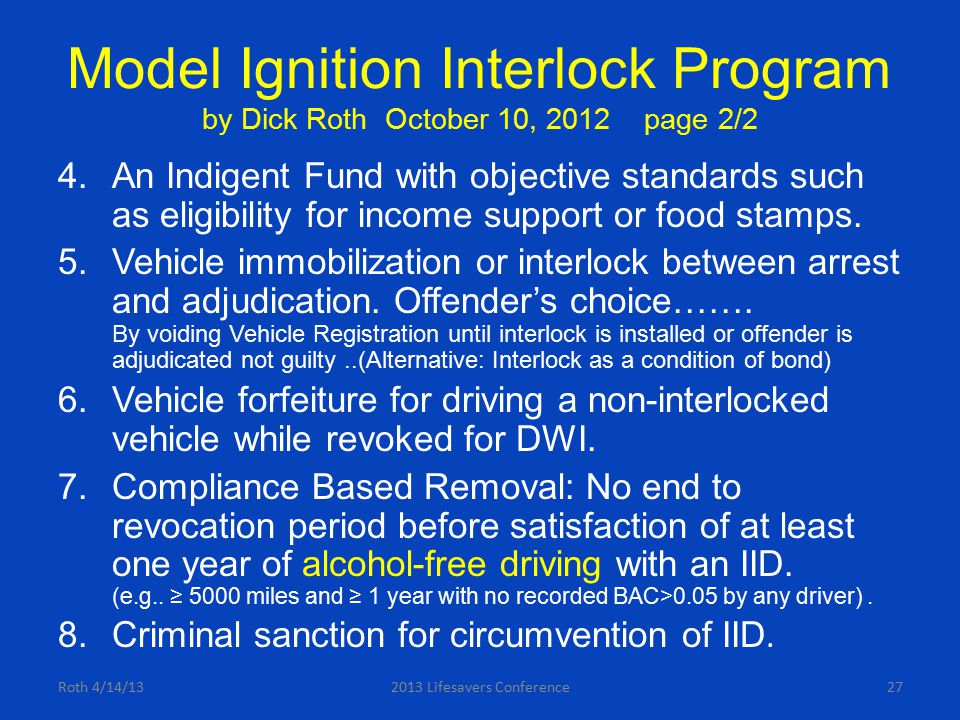 Model Ignition Interlock Program by Dick Roth October 10, 2012 page 2/2 4.An Indigent Fund with objective standards such as eligibility for income sup