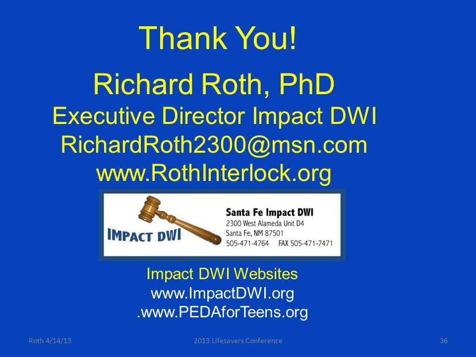 Roth 4/14/132013 Lifesavers Conference36 Richard Roth, PhD Executive Director Impact DWI RichardRoth2300@msn.com www.RothInterlock.org Impact DWI Webs