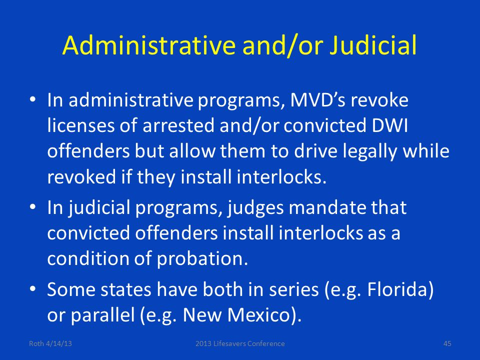 Administrative and/or Judicial In administrative programs, MVD's revoke licenses of arrested and/or convicted DWI offenders but allow them to drive le