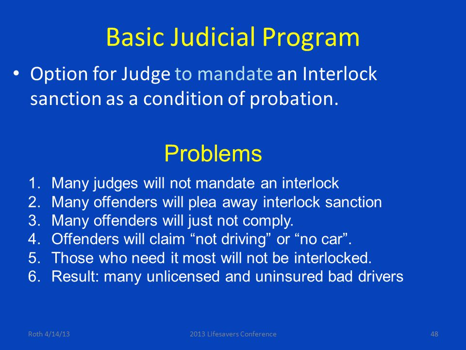 Basic Judicial Program Option for Judge to mandate an Interlock sanction as a condition of probation. Roth 4/14/132013 Lifesavers Conference48 Problem