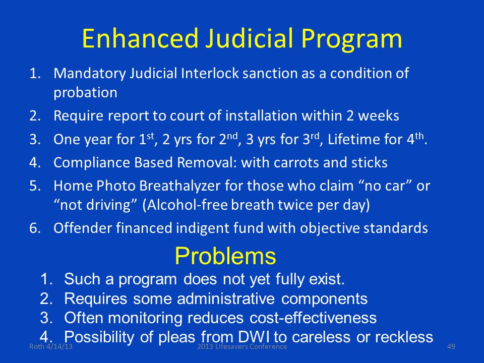 Enhanced Judicial Program 1.Mandatory Judicial Interlock sanction as a condition of probation 2.Require report to court of installation within 2 weeks