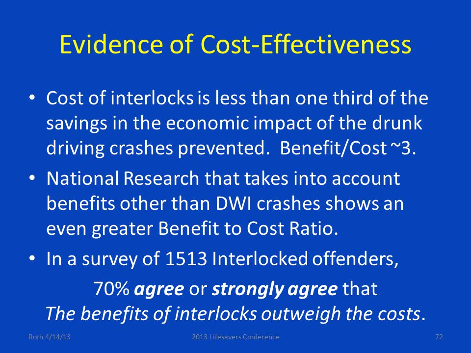 Evidence of Cost-Effectiveness Cost of interlocks is less than one third of the savings in the economic impact of the drunk driving crashes prevented.