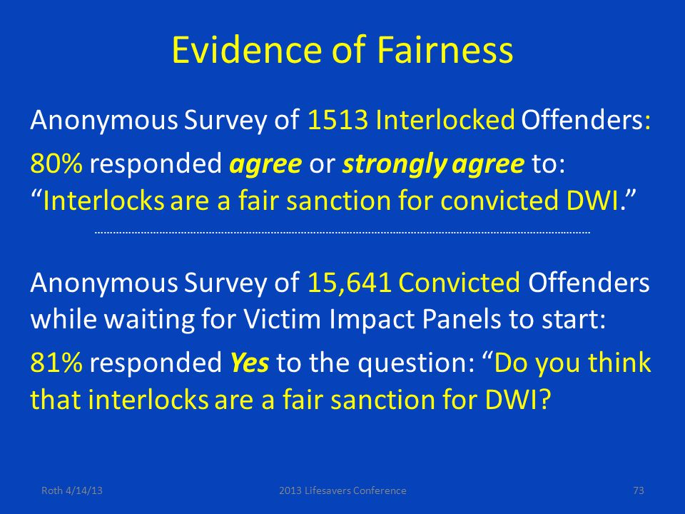 "Evidence of Fairness Anonymous Survey of 1513 Interlocked Offenders: 80% responded agree or strongly agree to: ""Interlocks are a fair sanction for con"