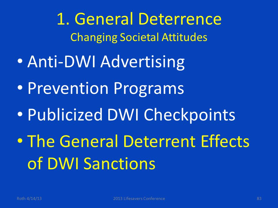 1. General Deterrence Changing Societal Attitudes Anti-DWI Advertising Prevention Programs Publicized DWI Checkpoints The General Deterrent Effects of
