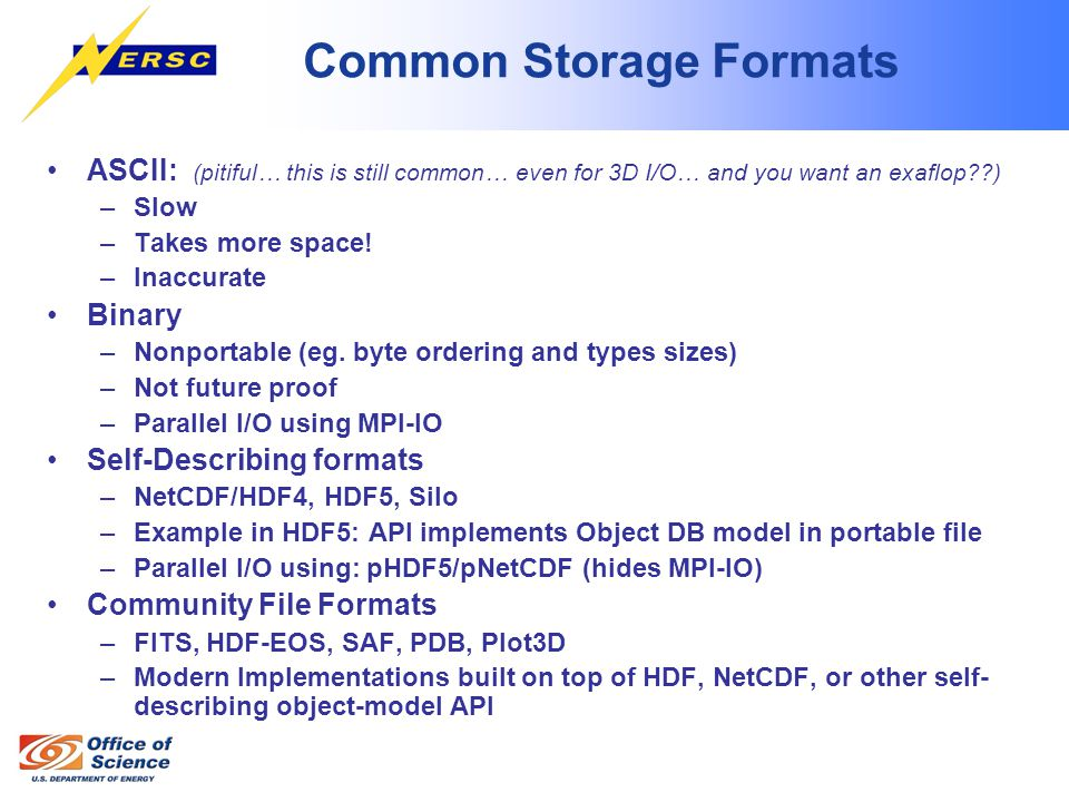 Common Storage Formats ASCII: (pitiful… this is still common… even for 3D I/O… and you want an exaflop ) –Slow –Takes more space.