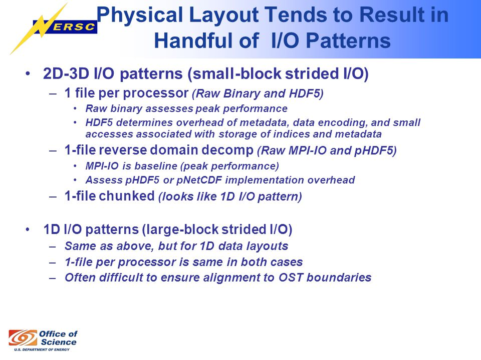 Physical Layout Tends to Result in Handful of I/O Patterns 2D-3D I/O patterns (small-block strided I/O) –1 file per processor (Raw Binary and HDF5) Raw binary assesses peak performance HDF5 determines overhead of metadata, data encoding, and small accesses associated with storage of indices and metadata –1-file reverse domain decomp (Raw MPI-IO and pHDF5) MPI-IO is baseline (peak performance) Assess pHDF5 or pNetCDF implementation overhead –1-file chunked (looks like 1D I/O pattern) 1D I/O patterns (large-block strided I/O) –Same as above, but for 1D data layouts –1-file per processor is same in both cases –Often difficult to ensure alignment to OST boundaries