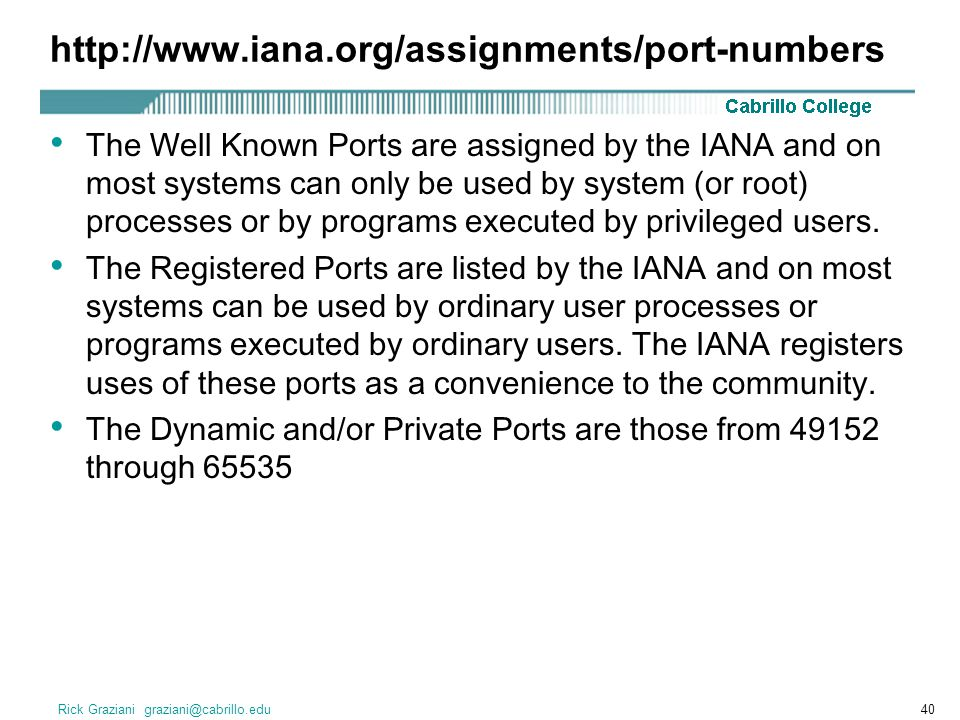 Rick Graziani graziani@cabrillo.edu40 http://www.iana.org/assignments/port-numbers The Well Known Ports are assigned by the IANA and on most systems c