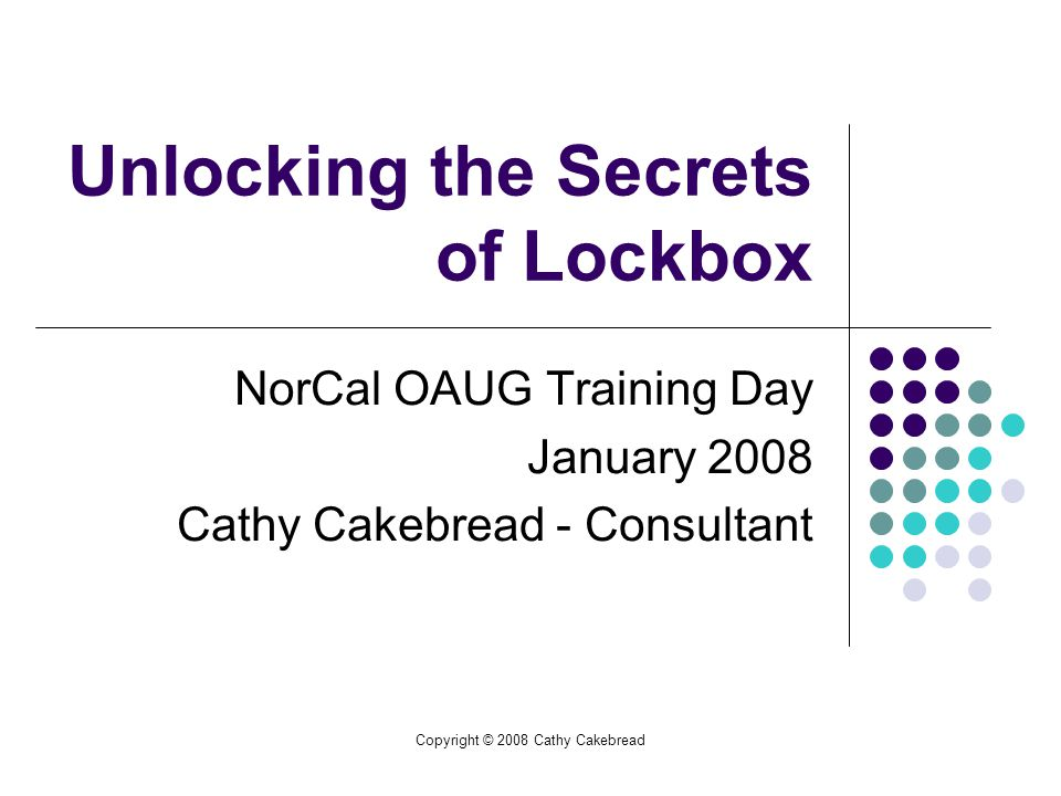 Copyright © 2008 Cathy Cakebread Unlocking the Secrets of Lockbox NorCal OAUG Training Day January 2008 Cathy Cakebread - Consultant