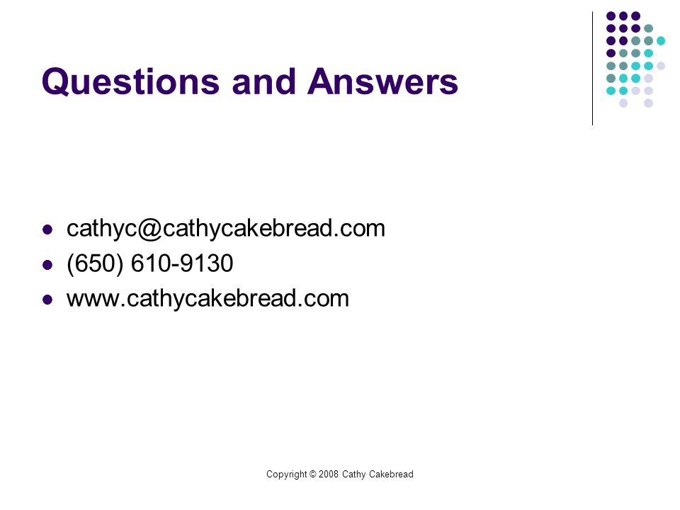 Copyright © 2008 Cathy Cakebread Questions and Answers cathyc@cathycakebread.com (650) 610-9130 www.cathycakebread.com