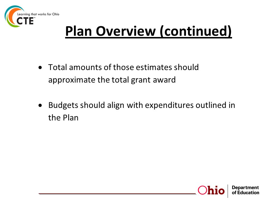 Plan Overview (continued)  Total amounts of those estimates should approximate the total grant award  Budgets should align with expenditures outline