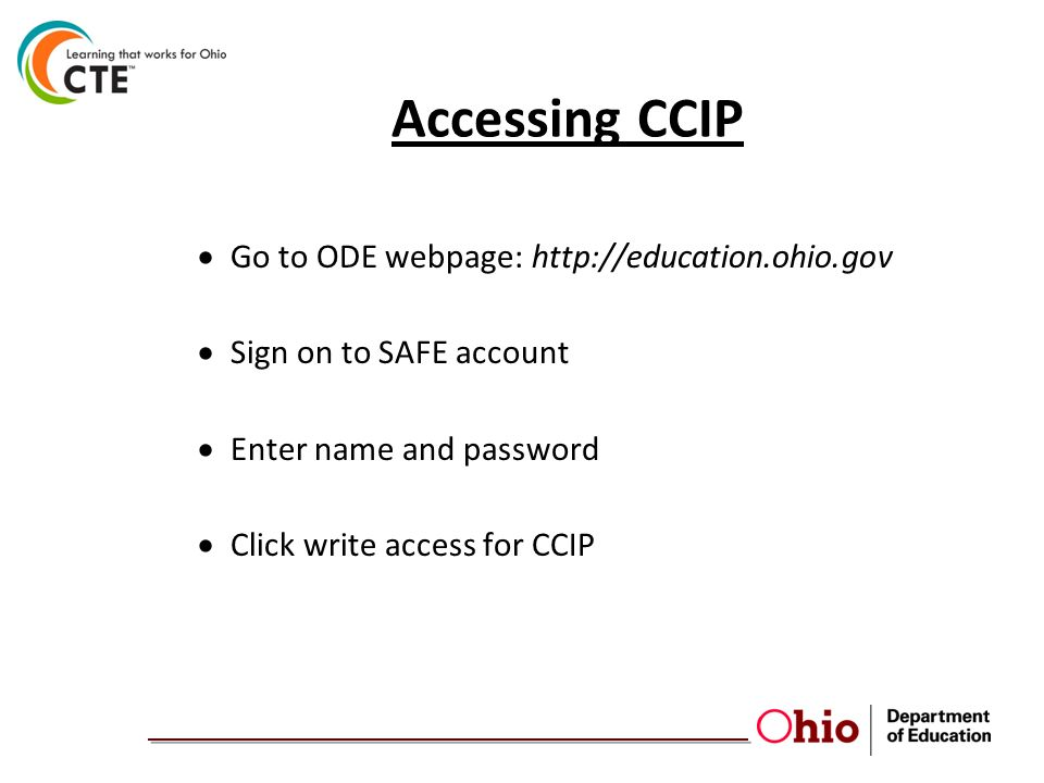 Accessing CCIP  Go to ODE webpage: http://education.ohio.gov  Sign on to SAFE account  Enter name and password  Click write access for CCIP