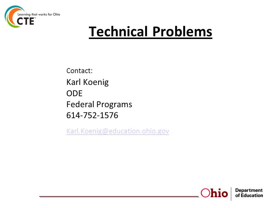 Technical Problems Contact: Karl Koenig ODE Federal Programs 614-752-1576 Karl.Koenig@education.ohio.gov