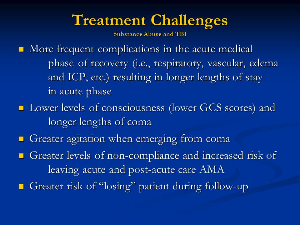 Treatment Challenges Substance Abuse and TBI More frequent complications in the acute medical phase of recovery (i.e., respiratory, vascular, edema and ICP, etc.) resulting in longer lengths of stay in acute phase More frequent complications in the acute medical phase of recovery (i.e., respiratory, vascular, edema and ICP, etc.) resulting in longer lengths of stay in acute phase Lower levels of consciousness (lower GCS scores) and longer lengths of coma Lower levels of consciousness (lower GCS scores) and longer lengths of coma Greater agitation when emerging from coma Greater agitation when emerging from coma Greater levels of non-compliance and increased risk of leaving acute and post-acute care AMA Greater levels of non-compliance and increased risk of leaving acute and post-acute care AMA Greater risk of losing patient during follow-up Greater risk of losing patient during follow-up