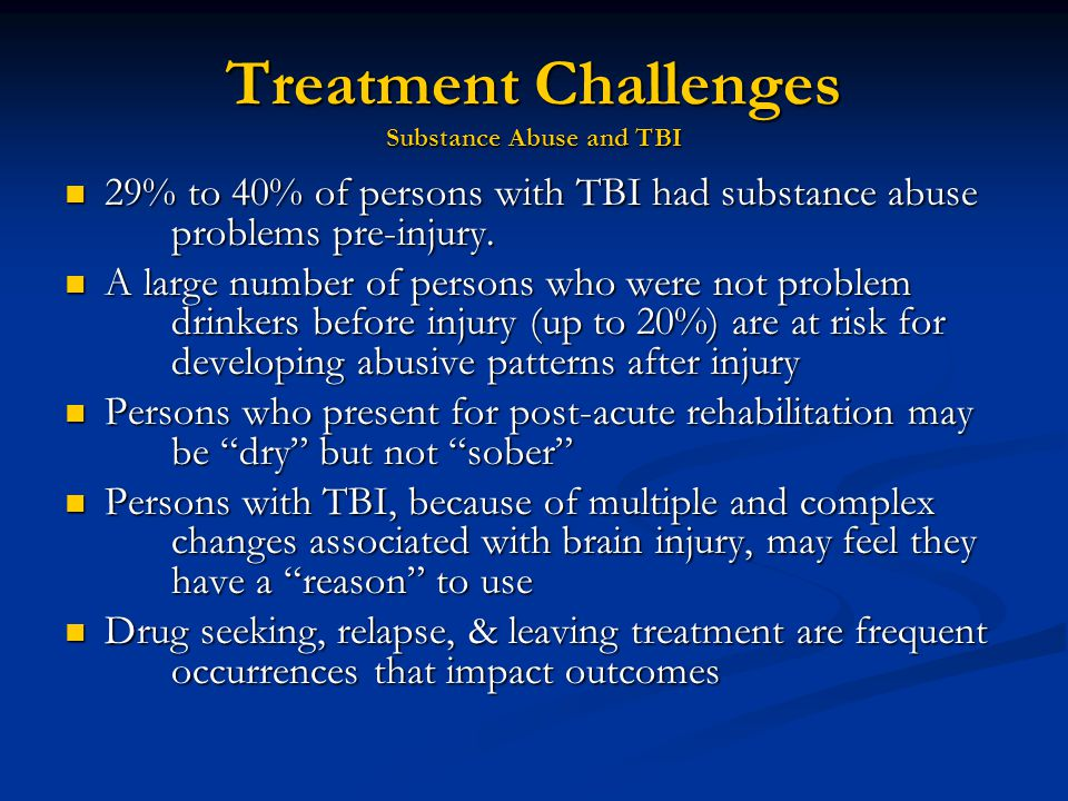 Treatment Challenges Substance Abuse and TBI 29% to 40% of persons with TBI had substance abuse problems pre-injury.