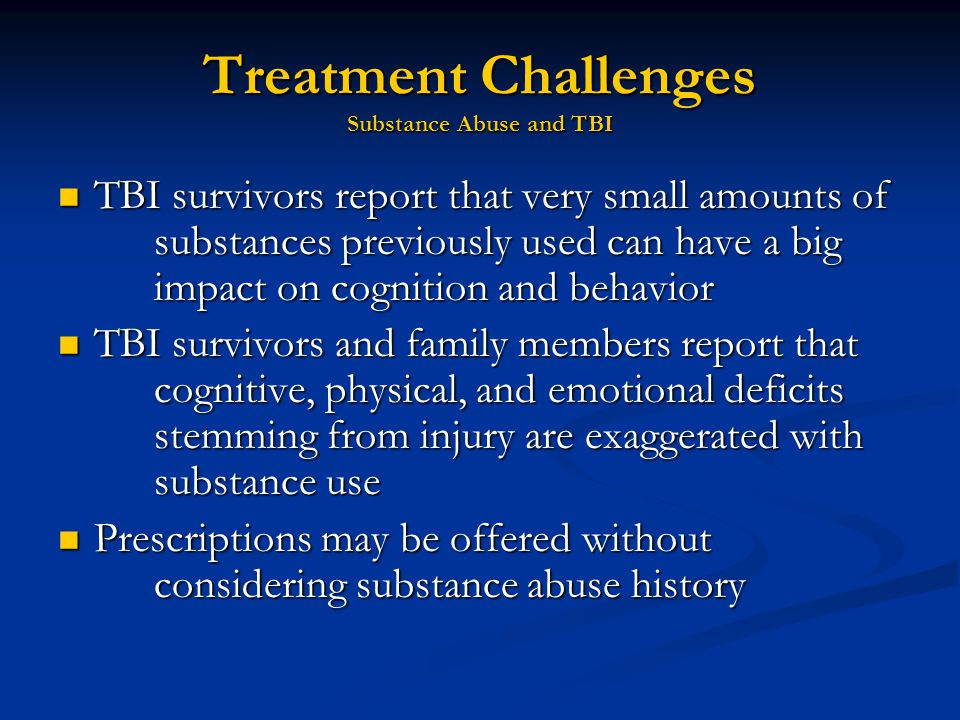 Treatment Challenges Substance Abuse and TBI TBI survivors report that very small amounts of substances previously used can have a big impact on cognition and behavior TBI survivors report that very small amounts of substances previously used can have a big impact on cognition and behavior TBI survivors and family members report that cognitive, physical, and emotional deficits stemming from injury are exaggerated with substance use TBI survivors and family members report that cognitive, physical, and emotional deficits stemming from injury are exaggerated with substance use Prescriptions may be offered without considering substance abuse history Prescriptions may be offered without considering substance abuse history