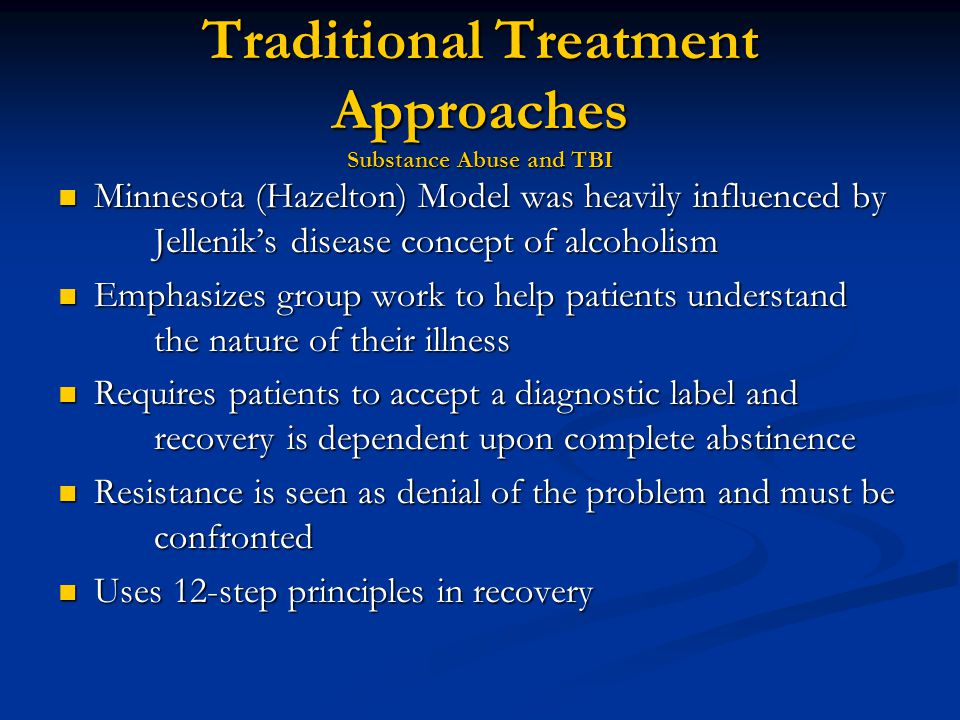 Traditional Treatment Approaches Substance Abuse and TBI Minnesota (Hazelton) Model was heavily influenced by Jellenik's disease concept of alcoholism Minnesota (Hazelton) Model was heavily influenced by Jellenik's disease concept of alcoholism Emphasizes group work to help patients understand the nature of their illness Emphasizes group work to help patients understand the nature of their illness Requires patients to accept a diagnostic label and recovery is dependent upon complete abstinence Requires patients to accept a diagnostic label and recovery is dependent upon complete abstinence Resistance is seen as denial of the problem and must be confronted Resistance is seen as denial of the problem and must be confronted Uses 12-step principles in recovery Uses 12-step principles in recovery