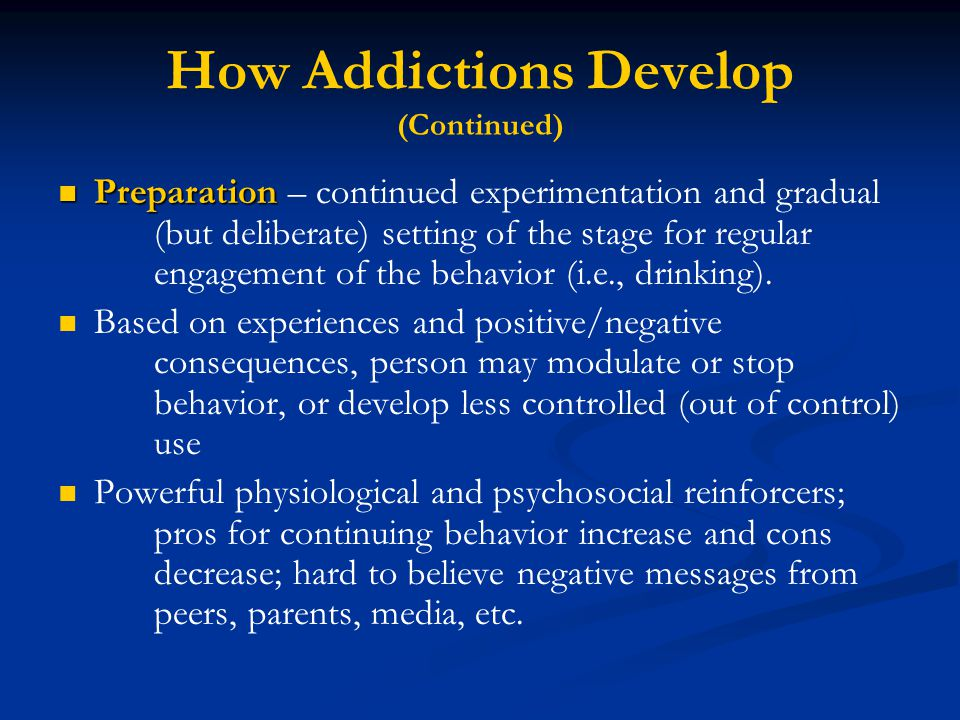 How Addictions Develop (Continued) Preparation Preparation – continued experimentation and gradual (but deliberate) setting of the stage for regular engagement of the behavior (i.e., drinking).