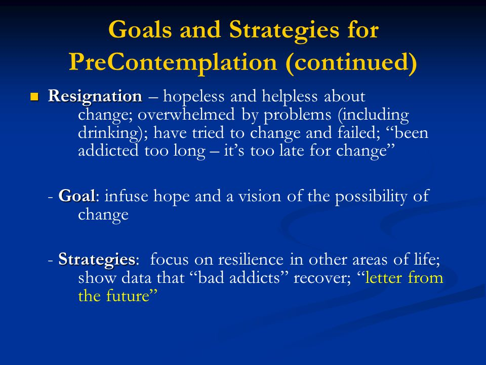Goals and Strategies for PreContemplation (continued) Resignation Resignation – hopeless and helpless about change; overwhelmed by problems (including drinking); have tried to change and failed; been addicted too long – it's too late for change Goal - Goal: infuse hope and a vision of the possibility of change Strategies - Strategies: focus on resilience in other areas of life; show data that bad addicts recover; letter from the future
