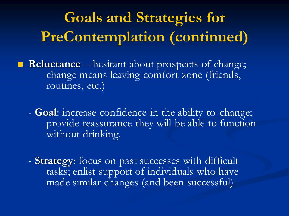 Goals and Strategies for PreContemplation (continued) Reluctance Reluctance – hesitant about prospects of change; change means leaving comfort zone (friends, routines, etc.) Goal - Goal: increase confidence in the ability to change; provide reassurance they will be able to function without drinking.