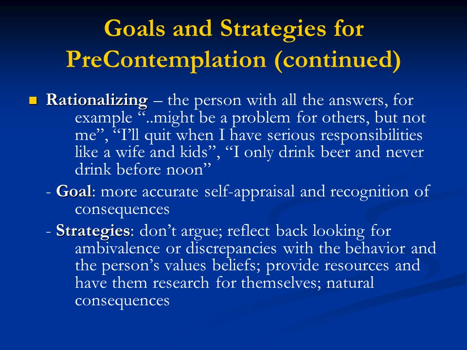 Goals and Strategies for PreContemplation (continued) Rationalizing Rationalizing – the person with all the answers, for example ..might be a problem for others, but not me , I'll quit when I have serious responsibilities like a wife and kids , I only drink beer and never drink before noon Goal - Goal: more accurate self-appraisal and recognition of consequences Strategies - Strategies: don't argue; reflect back looking for ambivalence or discrepancies with the behavior and the person's values beliefs; provide resources and have them research for themselves; natural consequences