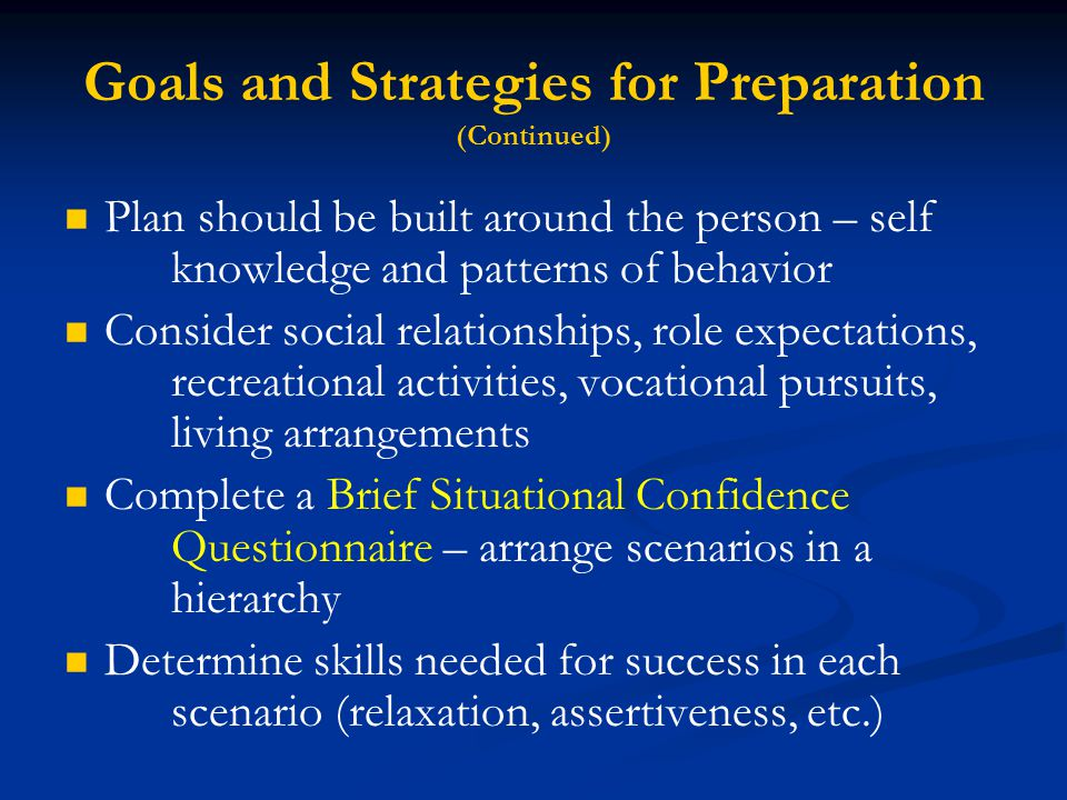 Goals and Strategies for Preparation (Continued) Plan should be built around the person – self knowledge and patterns of behavior Consider social relationships, role expectations, recreational activities, vocational pursuits, living arrangements Complete a Brief Situational Confidence Questionnaire – arrange scenarios in a hierarchy Determine skills needed for success in each scenario (relaxation, assertiveness, etc.)