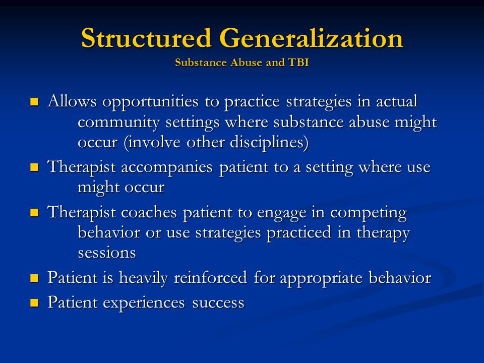 Structured Generalization Substance Abuse and TBI Allows opportunities to practice strategies in actual community settings where substance abuse might occur (involve other disciplines) Allows opportunities to practice strategies in actual community settings where substance abuse might occur (involve other disciplines) Therapist accompanies patient to a setting where use might occur Therapist accompanies patient to a setting where use might occur Therapist coaches patient to engage in competing behavior or use strategies practiced in therapy sessions Therapist coaches patient to engage in competing behavior or use strategies practiced in therapy sessions Patient is heavily reinforced for appropriate behavior Patient is heavily reinforced for appropriate behavior Patient experiences success Patient experiences success