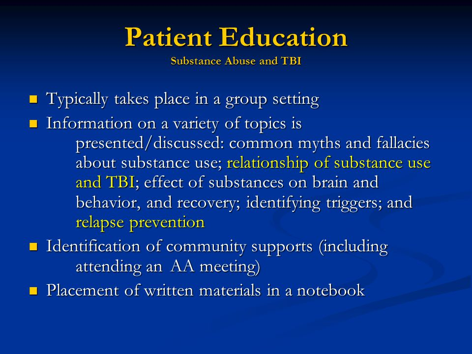 Patient Education Substance Abuse and TBI Typically takes place in a group setting Typically takes place in a group setting Information on a variety of topics is presented/discussed: common myths and fallacies about substance use; relationship of substance use and TBI; effect of substances on brain and behavior, and recovery; identifying triggers; and relapse prevention Information on a variety of topics is presented/discussed: common myths and fallacies about substance use; relationship of substance use and TBI; effect of substances on brain and behavior, and recovery; identifying triggers; and relapse prevention Identification of community supports (including attending an AA meeting) Identification of community supports (including attending an AA meeting) Placement of written materials in a notebook Placement of written materials in a notebook