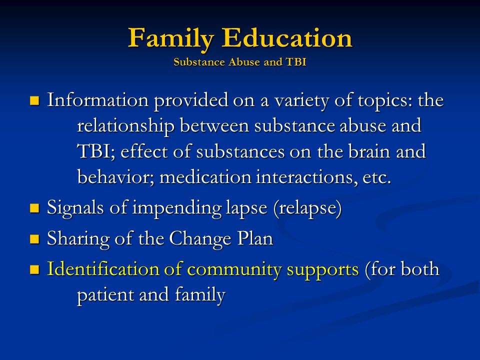 Family Education Substance Abuse and TBI Information provided on a variety of topics: the relationship between substance abuse and TBI; effect of substances on the brain and behavior; medication interactions, etc.