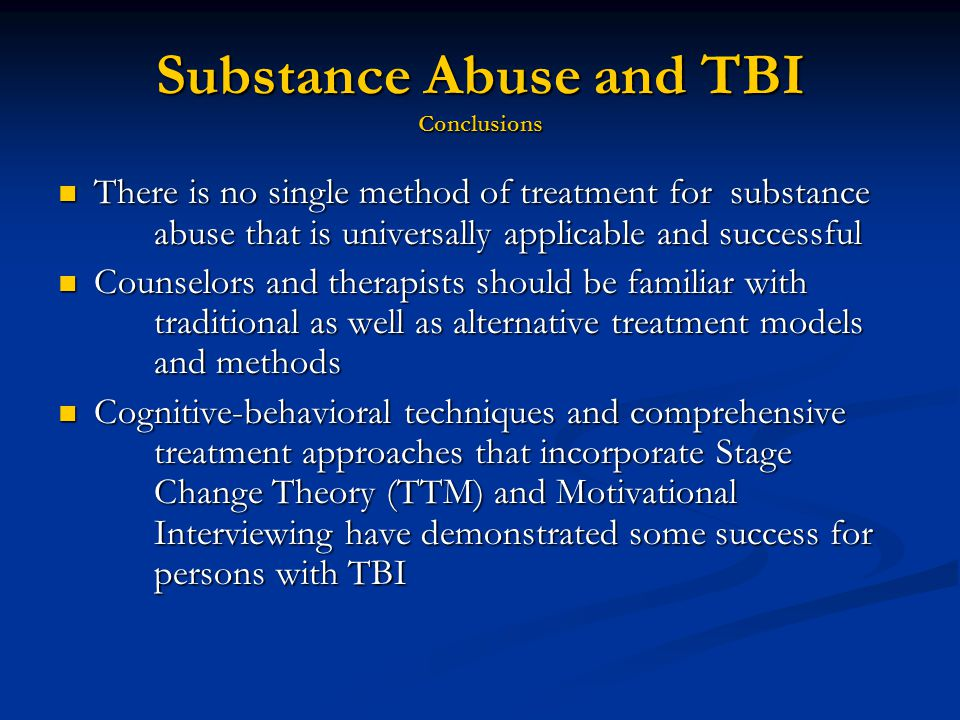 Substance Abuse and TBI Conclusions There is no single method of treatment for substance abuse that is universally applicable and successful There is no single method of treatment for substance abuse that is universally applicable and successful Counselors and therapists should be familiar with traditional as well as alternative treatment models and methods Counselors and therapists should be familiar with traditional as well as alternative treatment models and methods Cognitive-behavioral techniques and comprehensive treatment approaches that incorporate Stage Change Theory (TTM) and Motivational Interviewing have demonstrated some success for persons with TBI Cognitive-behavioral techniques and comprehensive treatment approaches that incorporate Stage Change Theory (TTM) and Motivational Interviewing have demonstrated some success for persons with TBI