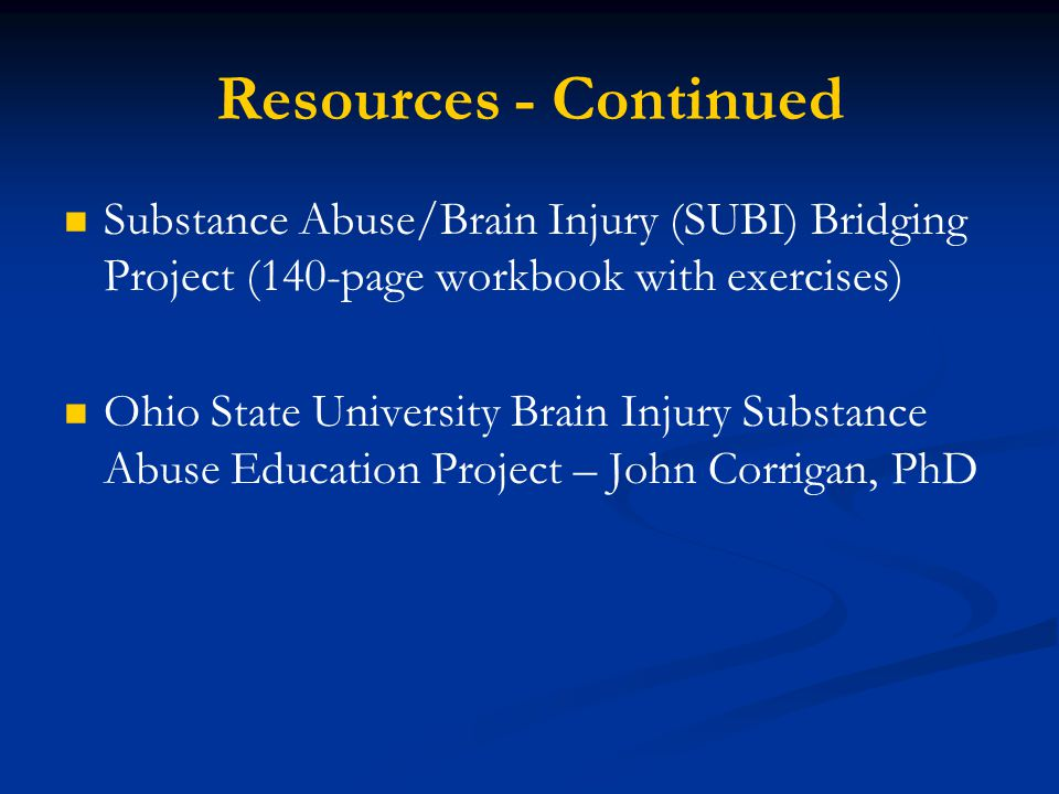 Resources - Continued Substance Abuse/Brain Injury (SUBI) Bridging Project (140-page workbook with exercises) Ohio State University Brain Injury Substance Abuse Education Project – John Corrigan, PhD