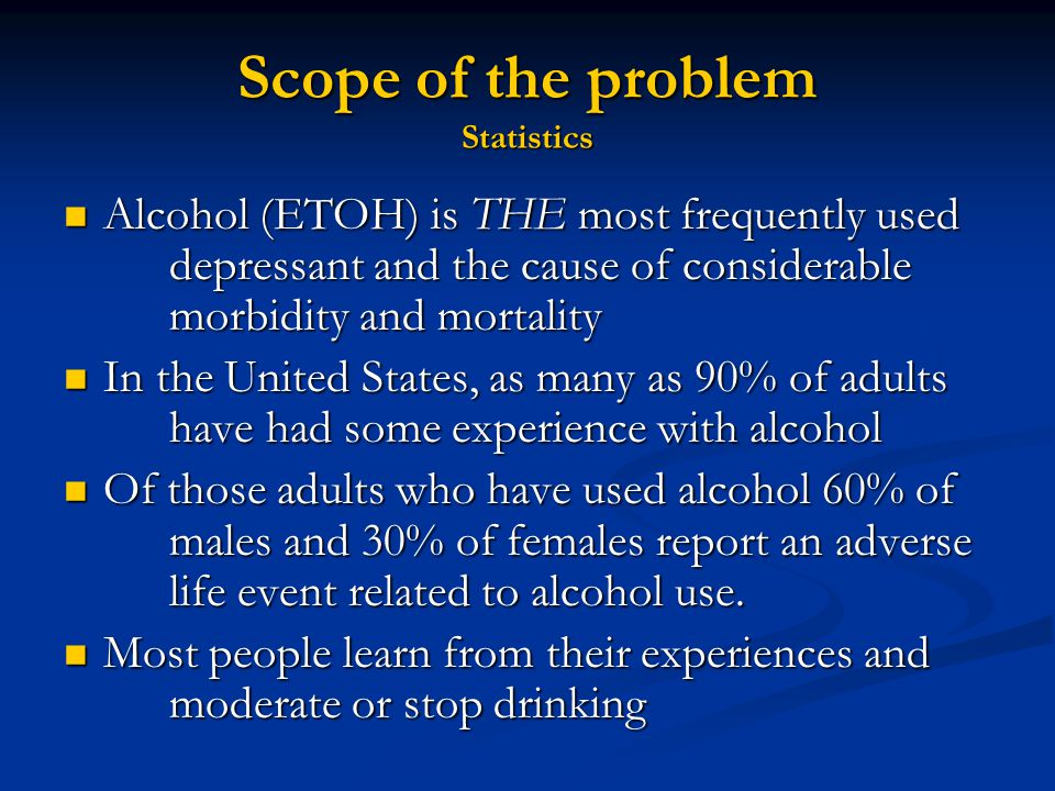 Scope of the problem Statistics - continued 14 million Americans abuse alcohol or are alcohol dependent (1 in 13) 14 million Americans abuse alcohol or are alcohol dependent (1 in 13) Alcohol abuse and dependence are more common in men than in women (5:1 ratio) Alcohol abuse and dependence are more common in men than in women (5:1 ratio) Men start drinking early; women start drinking heavily later in life; abuse and dependence progress more rapidly in women, causing more health-related problems Men start drinking early; women start drinking heavily later in life; abuse and dependence progress more rapidly in women, causing more health-related problems Size matters - differences in blood alcohol concentrations (BAC) Size matters - differences in blood alcohol concentrations (BAC)