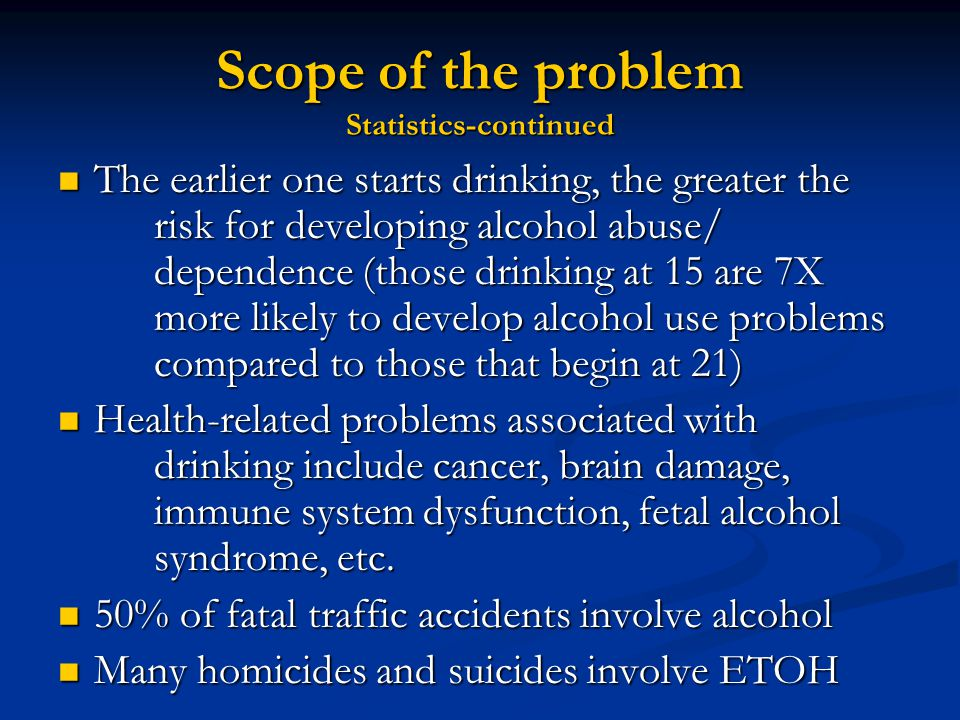 Scope of the problem Statistics-continued The earlier one starts drinking, the greater the risk for developing alcohol abuse/ dependence (those drinking at 15 are 7X more likely to develop alcohol use problems compared to those that begin at 21) The earlier one starts drinking, the greater the risk for developing alcohol abuse/ dependence (those drinking at 15 are 7X more likely to develop alcohol use problems compared to those that begin at 21) Health-related problems associated with drinking include cancer, brain damage, immune system dysfunction, fetal alcohol syndrome, etc.