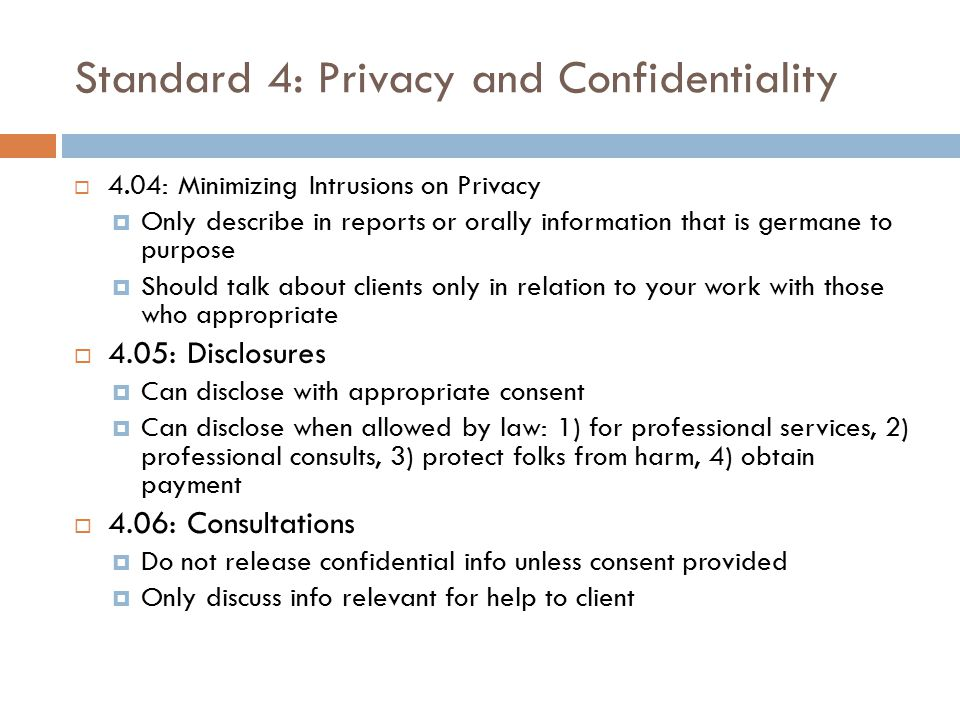 Standard 4: Privacy and Confidentiality  4.04: Minimizing Intrusions on Privacy  Only describe in reports or orally information that is germane to p
