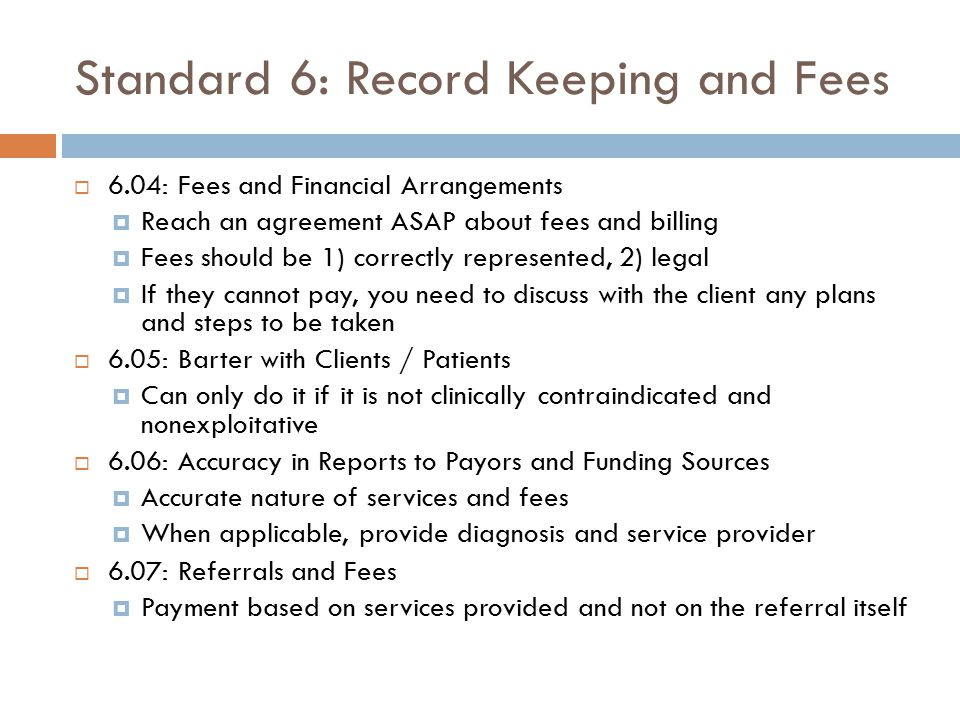 Standard 6: Record Keeping and Fees  6.04: Fees and Financial Arrangements  Reach an agreement ASAP about fees and billing  Fees should be 1) corre