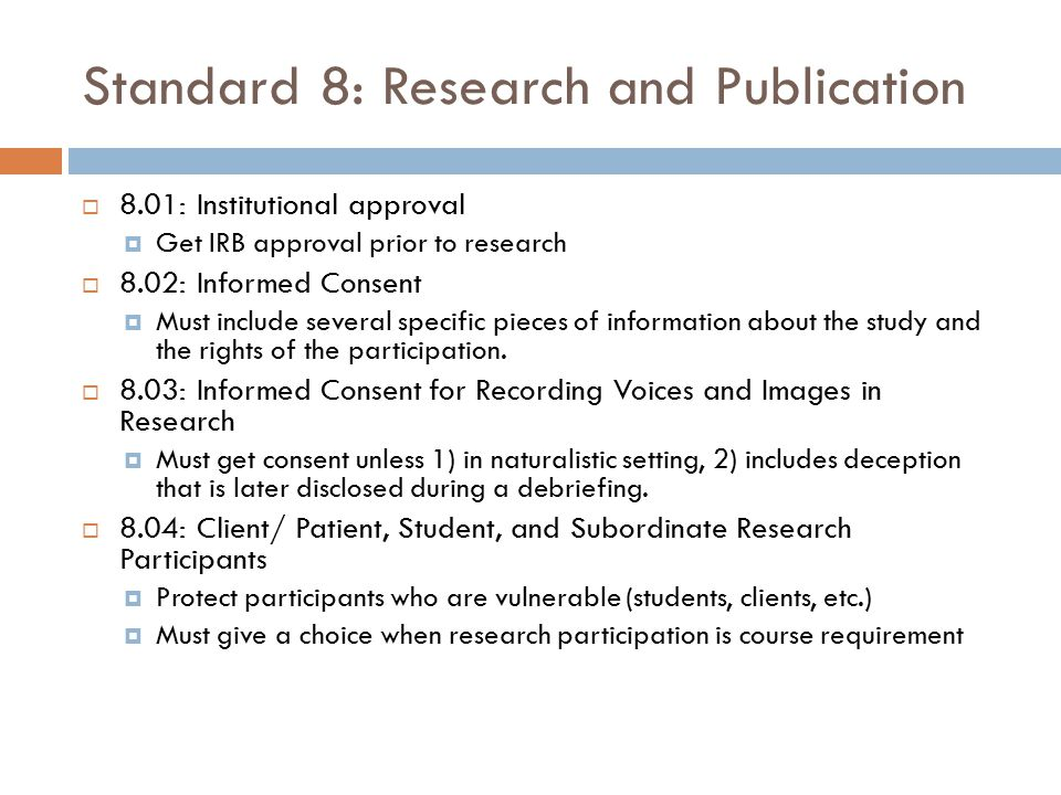 Standard 8: Research and Publication  8.01: Institutional approval  Get IRB approval prior to research  8.02: Informed Consent  Must include sever