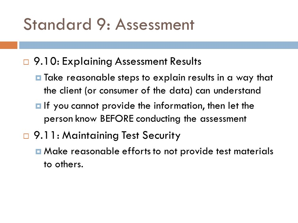 Standard 9: Assessment  9.10: Explaining Assessment Results  Take reasonable steps to explain results in a way that the client (or consumer of the d