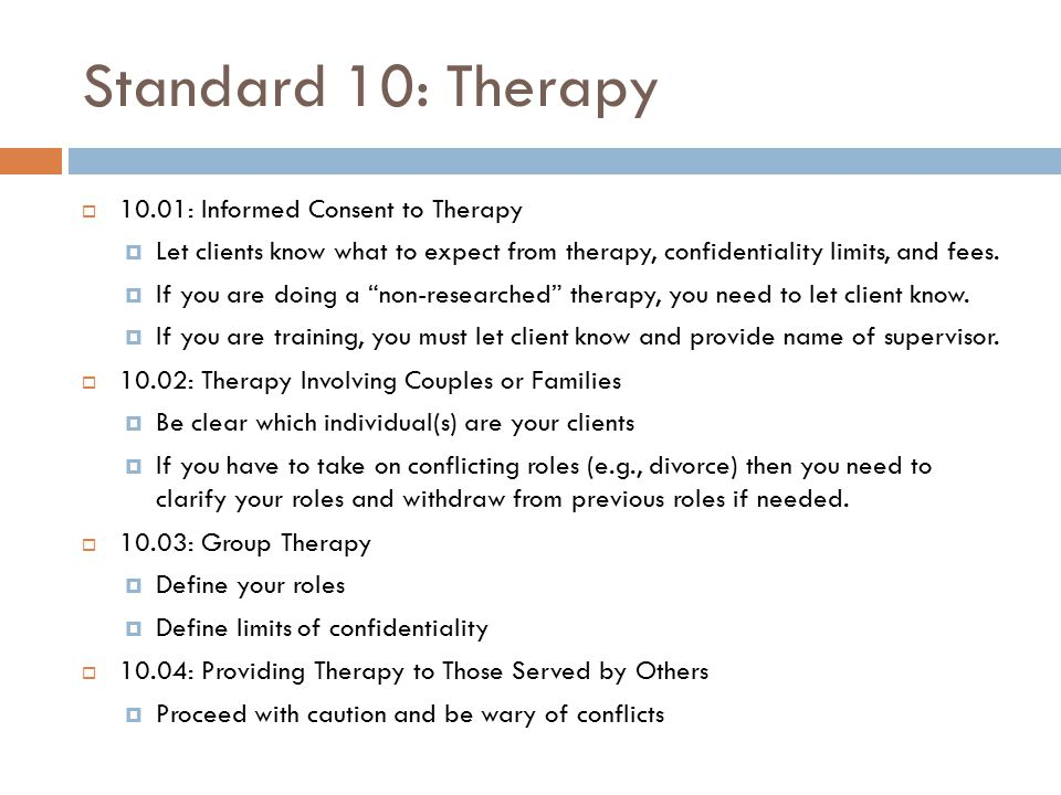 Standard 10: Therapy  10.01: Informed Consent to Therapy  Let clients know what to expect from therapy, confidentiality limits, and fees.  If you a