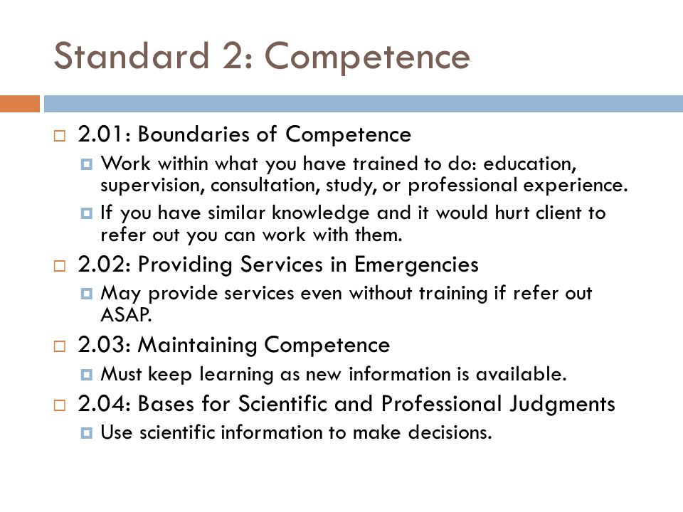 Standard 9: Assessment  9.10: Explaining Assessment Results  Take reasonable steps to explain results in a way that the client (or consumer of the data) can understand  If you cannot provide the information, then let the person know BEFORE conducting the assessment  9.11: Maintaining Test Security  Make reasonable efforts to not provide test materials to others.
