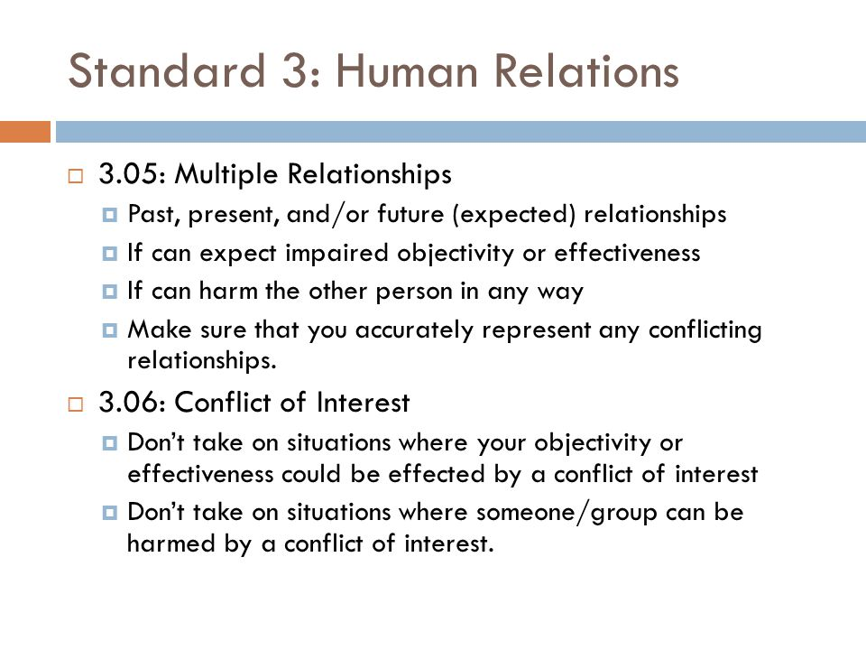 Standard 3: Human Relations  3.07: Third-Party Requests for Services  Clarify what you will be doing and limits of it  3.08: Exploitative Relationships  Do not exploit others.