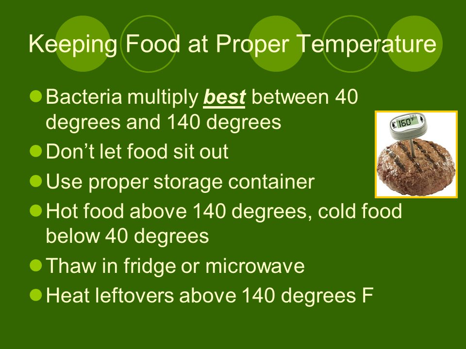 Keeping Food at Proper Temperature Bacteria multiply best between 40 degrees and 140 degrees Don't let food sit out Use proper storage container Hot f